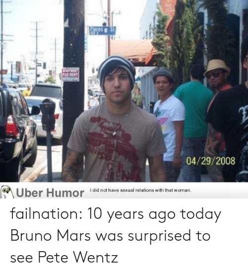 Bruno Mars: FOR  04/29/2008  Uber Humor  I did not have sexual relations with that woman failnation:  10 years ago today Bruno Mars was surprised to see Pete Wentz