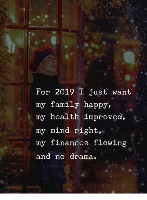 No Drama: For 2019 I just want  my family happy,  my health improved,  my mind right,  my finances flowing  and no drama