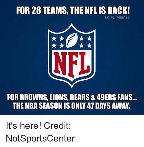 Meme, Memes, and Nba: FOR 28 TEAMS, THE NFL IS BACK!  @NFL MEMES  NFL  FOR BROWNS, LIONS, BEARS & 49ERS FANS  THE NBA SEASON IS ONLY 47 DAYSAWAY. It's here!  Credit: NotSportsCenter