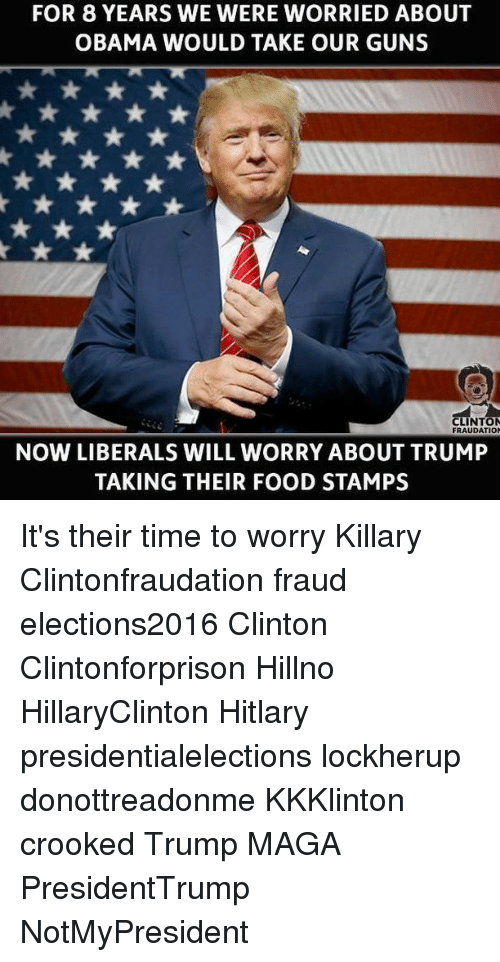 Hitlarious: FOR 8 YEARS WE WERE WORRIED ABOUT  OBAMA WOULD TAKE OUR GUNS  CLINTON  FRAUDATION  NOW LIBERALS WILL WORRY ABOUT TRUMP  TAKING THEIR FOOD STAMPS It's their time to worry Killary Clintonfraudation fraud elections2016 Clinton Clintonforprison Hillno HillaryClinton Hitlary presidentialelections lockherup donottreadonme KKKlinton crooked Trump MAGA PresidentTrump NotMyPresident