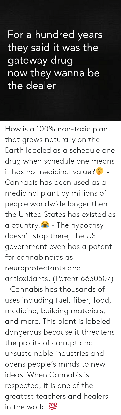 patent: For a hundred years  they said it was the  gateway drug  now they wanna be  the dealer How is a 100% non-toxic plant that grows naturally on the Earth labeled as a schedule one drug when schedule one means it has no medicinal value?🤔 - Cannabis has been used as a medicinal plant by millions of people worldwide longer then the United States has existed as a country.😂 - The hypocrisy doesn't stop there, the US government even has a patent for cannabinoids as neuroprotectants and antioxidants. (Patent 6630507) - Cannabis has thousands of uses including fuel, fiber, food, medicine, building materials, and more. This plant is labeled dangerous because it threatens the profits of corrupt and unsustainable industries and opens people's minds to new ideas. When Cannabis is respected, it is one of the greatest teachers and healers in the world.💯