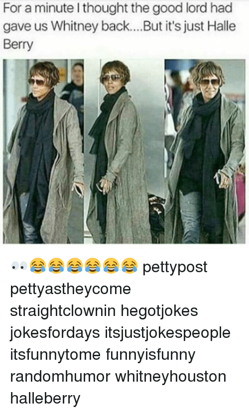 Memes, Good, and Halle Berry: For a minute l thought the good lord hac  gave us Whitney back.... But it's just Halle  Berry 👀😂😂😂😂😂😂 pettypost pettyastheycome straightclownin hegotjokes jokesfordays itsjustjokespeople itsfunnytome funnyisfunny randomhumor whitneyhouston halleberry