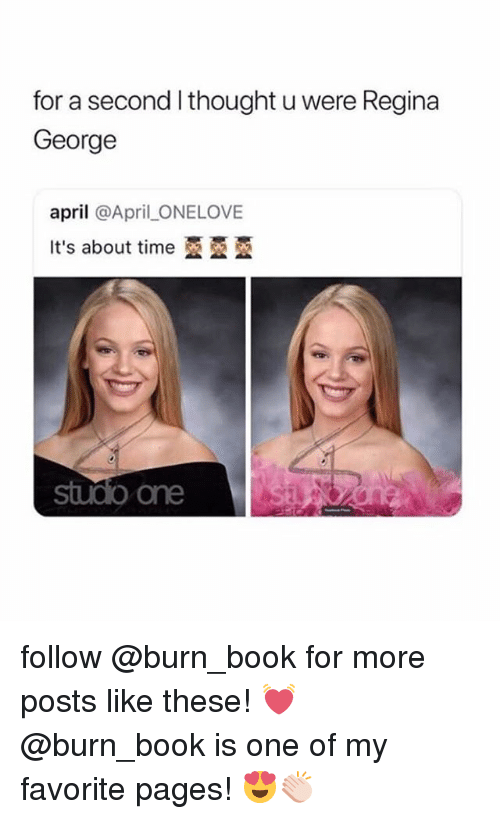 Book, Time, and Girl Memes: for a second l thought u were Regina  George  april @April _ONELOVE  It's about time亞亞亞  sudo one follow @burn_book for more posts like these! 💓 @burn_book is one of my favorite pages! 😍👏🏻
