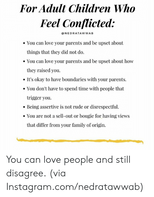 conflicted: For Adult Children Who  Feel Conflicted:  NEDRATAWWAB  You can love your parents and be upset about  things that they did not do  You can love your parents and be upset about how  they raised you.  It's okay to have boundaries with your parents  You don't have to spend time with people that  trigger you  Being assertive is not rude or disrespectful  You are not a sell-out or bougie for having views  that differ from your family of origin. You can love people and still disagree.  (via Instagram.com/nedratawwab)