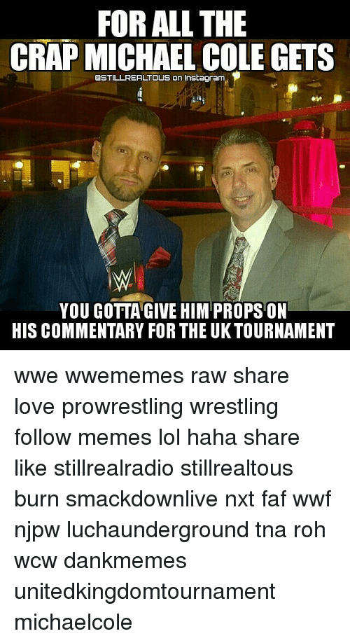 michael cole: FOR ALL THE  CRAP MICHAEL COLE GETS  QSTILL REAL TOUS on Instagram  YOU GOTTA GIVE HIM PROPS ON  HIS COMMENTARY FOR THE UK TOURNAMENT wwe wwememes raw share love prowrestling wrestling follow memes lol haha share like stillrealradio stillrealtous burn smackdownlive nxt faf wwf njpw luchaunderground tna roh wcw dankmemes unitedkingdomtournament michaelcole