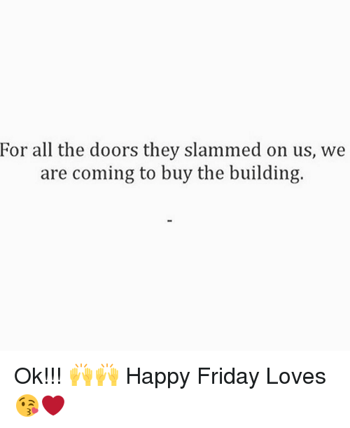Friday, Memes, and Happy: For all the doors they slammed on us, we  are coming to buy the building. Ok!!! 🙌🙌 Happy Friday Loves 😘❤️