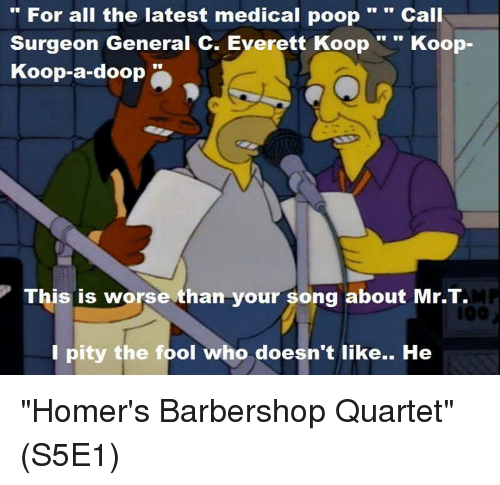 "Barbershop, Memes, and Mr T: For all the latest medical poop  Call  Surgeon General C. Everett Koop  Koop  Koop-a-doop  This is worse than your song about Mr.T.  I pity the fool who doesn't like.. He ""Homer's Barbershop Quartet""  (S5E1)"