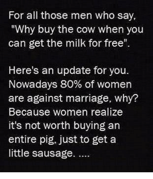 """Pigly: For all those men who say,  """"Why buy the cow when you  can get the milk for free""""  Here's an update for you.  Nowadays 80% of women  are against marriage, why?  Because women realize  it's not worth buying an  entire pig, just to get a  little sausage."""