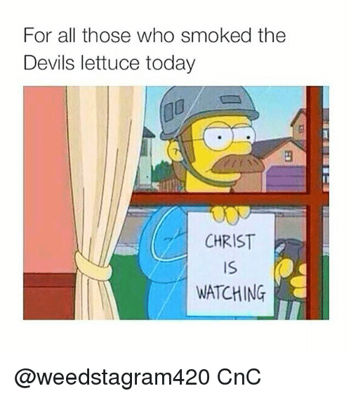 The Devils Lettuce: For all those who smoked the  Devils lettuce today  CHRIST  Is  WATCHING @weedstagram420 CnC