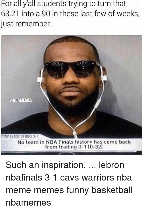 Nba Meme: For all yall students trying to turn that  63.21 into a 90 in these last few of weeks,  just remember.  @NBAMEMES  GSW LEADS SERIES 3-1  No team in NBA Finals history has come back  from trailing 3-1 to 321 Such an inspiration. ... lebron nbafinals 3 1 cavs warriors nba meme memes funny basketball nbamemes