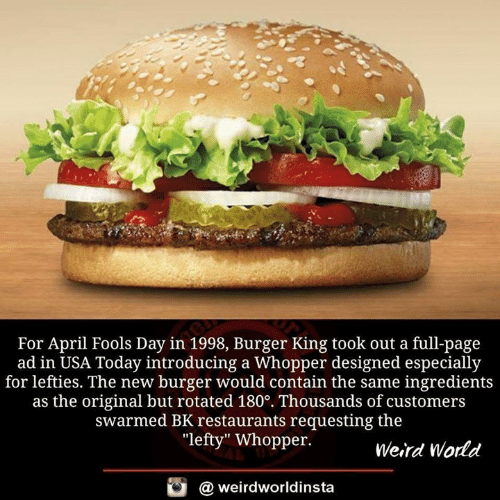 "April Fools: For April Fools Day in 1998, Burger King took out a full-page  ad in USA Today introducing a Whopper designed especially  for lefties. The new burger would contain the same ingredients  as the original but rotated 180°. Thousands of customers  swarmed BK restaurants requesting the  ""lefty"" Whopper.  Weird World  酉  @ weirdworldinsta"