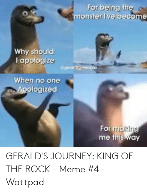The Rock Meme: For being the  monster Ive become  Why should  l apologize  Ggeraldigerpoi  When no one  Apologized  For making  me this way GERALD'S JOURNEY: KING OF THE ROCK - Meme #4 - Wattpad