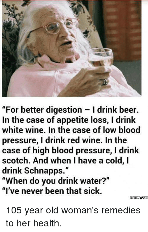 """Having A Cold: """"For better digestion I drink beer.  In the case of appetite loss, l drink  white wine. In the case of low blood  pressure, I drink red wine. In the  case of high blood pressure, l drink  scotch. And when I have a cold, I  drink Schnapps  """"When do you drink water?""""  """"I've never been that sick.  memesscom 105 year old woman's remedies to her health."""