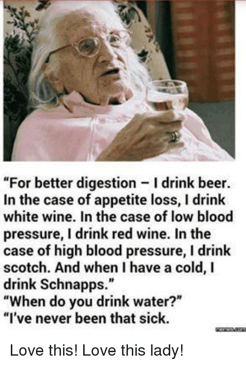 """Having A Cold: """"For better digestion Idrink beer.  In the case of appetite loss, l drink  white wine. In the case of low blood  pressure, I drink red wine. In the  case of high blood pressure, I drink  scotch. And when have a cold, I  drink Schnapps.""""  When do you drink water?""""  """"I've never been that sick. Love this!  Love this lady!"""