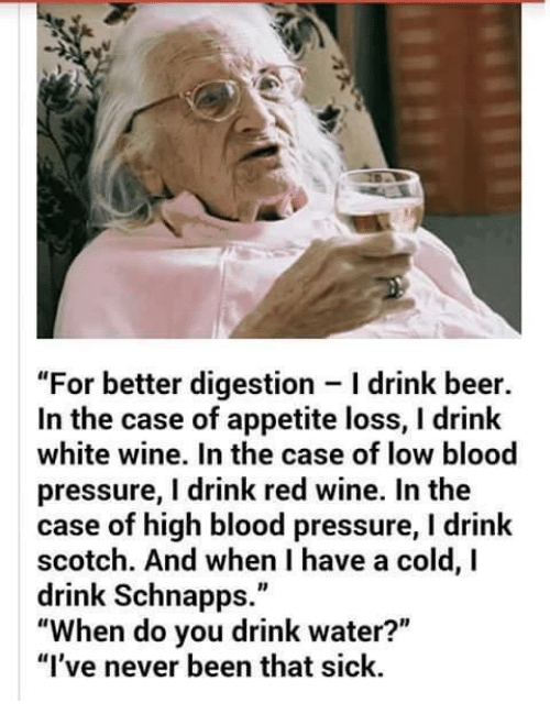 """Having A Cold: """"For better digestion Idrink beer.  In the case of appetite loss, l drink  white wine. In the case of low blood  pressure, I drink red wine. In the  case of high blood pressure, l drink  scotch. And when I have a cold, I  drink Schnapps.""""  """"When do you drink water?""""  """"I've never been that sick."""