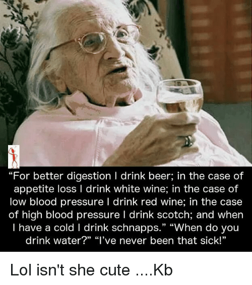 """Having A Cold: """"For better digestion l drink beer, in the case of  appetite loss l drink white wine, in the case of  low blood pressure l drink red wine, in the case  of high blood pressure l drink scotch, and when  I have a cold l drink schnapps  """"When do you  drink water?"""" """"I've never been that sick!"""" Lol isn't she cute ....Kb"""