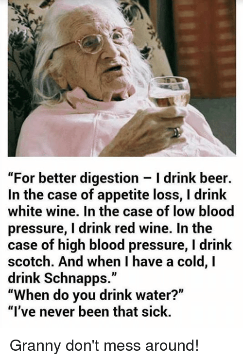 """Having A Cold: """"For better digestion l drink beer.  In the case of appetite loss, l drink  white wine. In the case of low blood  pressure, drink red wine. In the  case of high blood pressure, l drink  scotch. And when have a cold, I  drink Schnapps  When do you drink water?  """"I've never been that sick. Granny don't mess around!"""