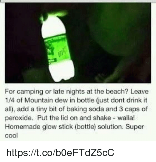 glow stick: For camping or late nights at the beach? Leave  1/4 of Mountain dew in bottle just dont drink it  all), add a tiny bit of baking soda and 3 caps of  peroxide. Put the lid on and shake walla!  Homemade glow stick (bottle) solution. Super  cool https://t.co/b0eFTdZ5cC