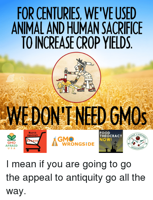 antiquated: FOR CENTURIES, WE'VEUSED  ANIMALANDHUMANISACRIFICE  TO INCREASE CROP YIELDS  o o o  UESTIO  DON'T NEED GMOs  FOOD  March  CANONIST  Against  THEOCRACY  GMO  NOW!  GMO  WRONG SIDE  AFRAID  SOCIAT I mean if you are going to go the appeal to antiquity go all the way.