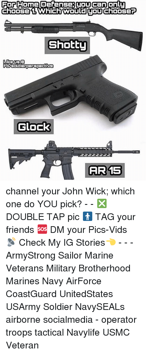 wicks: For Come Defense (OUcanonlu  Choose Which TOU  ChOOSEP  Shotty  Like US Q  FEMsoldierperspective  Glock  AIR 15 channel your John Wick; which one do YOU pick? - - ❎ DOUBLE TAP pic 🚹 TAG your friends 🆘 DM your Pics-Vids 📡 Check My IG Stories👈 - - - ArmyStrong Sailor Marine Veterans Military Brotherhood Marines Navy AirForce CoastGuard UnitedStates USArmy Soldier NavySEALs airborne socialmedia - operator troops tactical Navylife USMC Veteran
