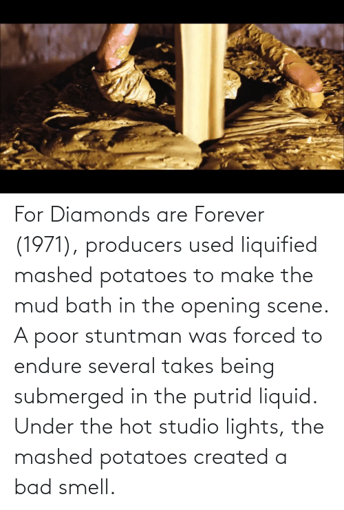 endure: For Diamonds are Forever (1971), producers used liquified mashed potatoes to make the mud bath in the opening scene. A poor stuntman was forced to endure several takes being submerged in the putrid liquid. Under the hot studio lights, the mashed potatoes created a bad smell.