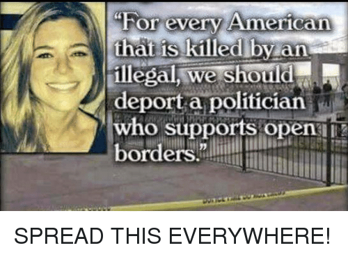 """Memes, 🤖, and Who: """"For every Ameriean  hat iS killedlby an  illegal, we should  deport a politician  who supports open  orders. SPREAD THIS EVERYWHERE!"""