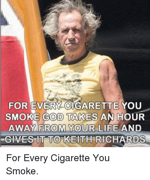 Keith Richards: FOR EVERY CIGARETTE YOU  SMOKE GOD TAKES AN HOUR  AWAY FROM YOUR LIFE AND  0  GIVES UIT TO KEITH RICHARDS  0 <p>For Every Cigarette You Smoke.</p>