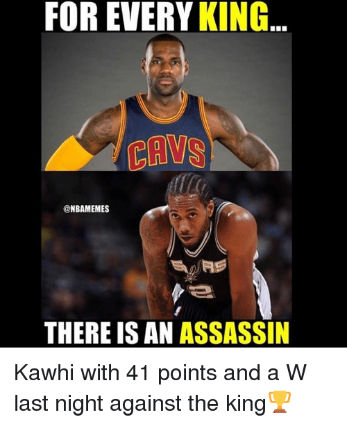 Basketball: FOR EVERY  KING  TERMS  NBAMEMES  THERE ISAN ASSASSIN Kawhi with 41 points and a W last night against the king🏆