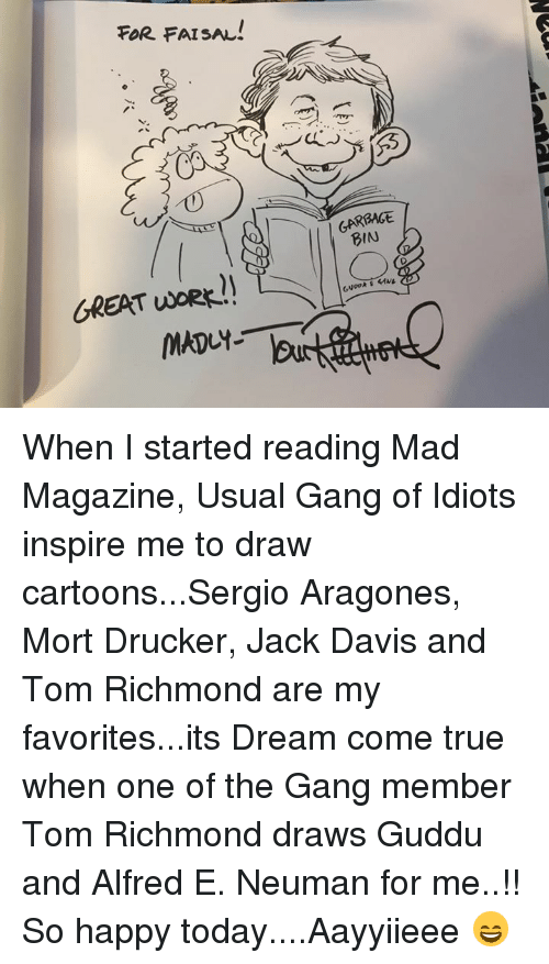 aragon: FOR FAISAL!  GREAT UORR  GARBAGE When I started reading Mad Magazine, Usual Gang of Idiots inspire me to draw cartoons...Sergio Aragones, Mort Drucker, Jack Davis and Tom Richmond are my favorites...its Dream come true when one of the Gang member Tom Richmond draws Guddu and Alfred E. Neuman for me..!! So happy today....Aayyiieee 😄