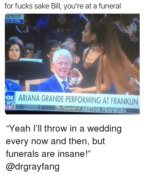 "Ariana Grande, Detroit, and Ironic: for fucks sake Bill, you're at a funeral  DETROIT  12:25 PM  ARIANA GRANDE PERFORMING AT FRANKLIN  WS  The Funeral o ""Yeah I'll throw in a wedding every now and then, but funerals are insane!"" @drgrayfang"
