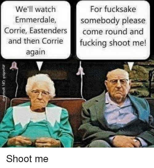 EastEnders: For fucksake  We'll watch  Emmerdale  somebody please  Corrie, Eastenders come round and  and then Corrie fucking shoot me!  again