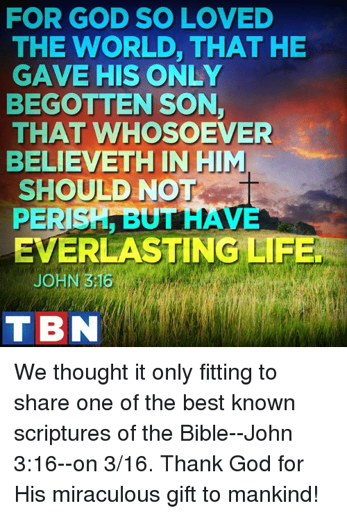 Raveness: FOR GOD SO LOVED  THE WORLD, THAT HE  GAVE HIS ONLY  BEGOTTEN SON,  THAT WHOSOEVER  BELIEVETH IN HIM  SHOULD NOT  PERISH BUT  RAVE  EVERLASTING LIFE  JOHN 3 16  TBN We thought it only fitting to share one of the best known scriptures of the Bible--John 3:16--on 3/16. Thank God for His miraculous gift to mankind!