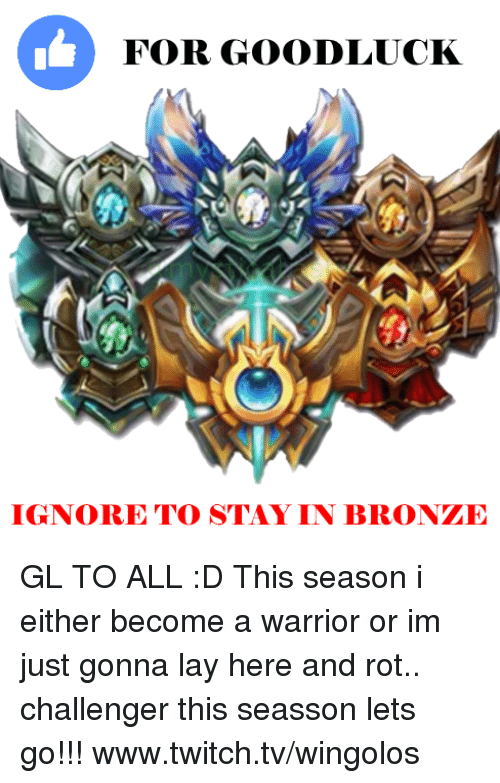 Lay's, Memes, and Twitch: FOR GOODLUCK  IGNORE TO STAY IN BRONTE GL TO ALL :D  This season i either become a warrior or im just gonna lay here and rot.. challenger this seasson lets go!!! www.twitch.tv/wingolos