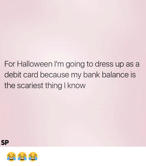 Halloween, Memes, and Bank: For Halloween I'm going to dress up as a  debit card because my bank balance is  the scariest thing l know  SP 😂😂😂