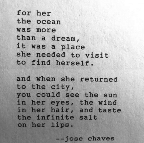 Returned: for her  the ocean  was more  than a dream ,  it was a place  she needed to visit  to find herself.  and when she returned  to the city,  you cou1d see the sun  in her eyes, the wind  in her hair, and taste  the infinite salt  on her lips.  --jose chaves