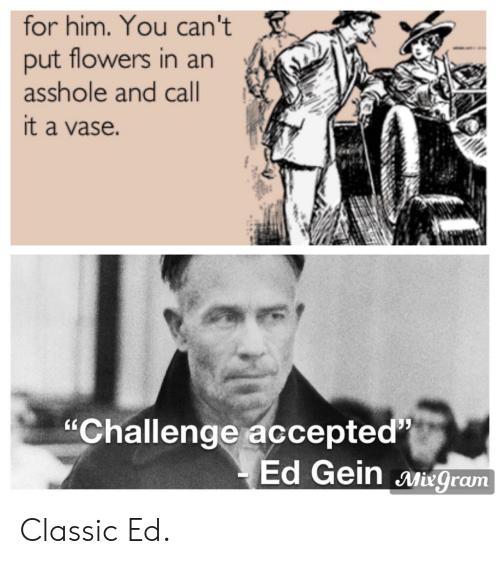 """ed gein: for him. You can't  put flowers in an  asshole and call  it a vase.  """"Challenge accepted  Ed Gein Miegram Classic Ed."""
