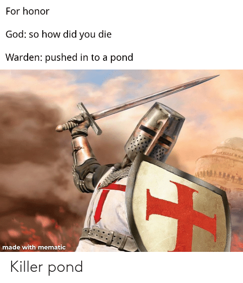 did you die: For honor  God: so how did you die  Warden: pushed in to a  pond  made with mematic Killer pond