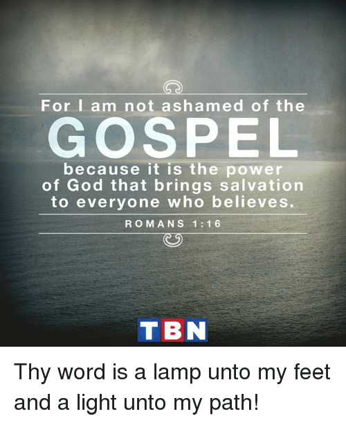 God, Memes, and Power: For I am not ashamed of the  GOSPEL  because it is the power  of God that brings salvation  to everyone who believes.  R O M A N S 1 1 6  T BN Thy word is a lamp unto my feet and a light unto my path!