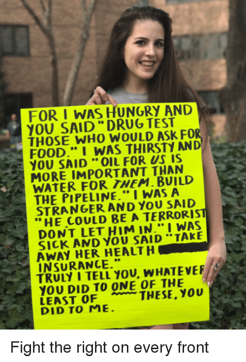 "Hungry, Memes, and Thirsty: FOR I WAS HUNGRY AND  YOU SAID DRUG TEST  THOSE WHO WOULD ASK FOR  I WAS THIRSTY AND  YOU SAID OIL FOR US IS  MORE IMPORTANT THAN  WATER FOR THEM. BUILD  THE PIPELINE."" I WAS A  STRANGER AND TERRORIST  HE COULD BE A R  DONT LET HIM IN."" I WAS  AMD SAID TAKE  R AWAY HER HEALTH  TRUty I YOU. WHATEVEF/E  YOU DID TO ONE OF THE  LEAST OF THESE. you  DID TO ME. Fight the right on every front"