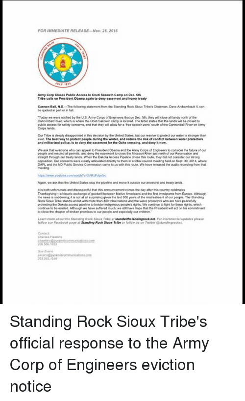 "Disappointed, Memes, and Police: FOR IMMEDIATE RELEASE Nov. 25, 2016  Army Corp Closes Public Access to oceti Sakowin Camp on Dec 5th  Tribe calls on President obama again to deny easement and honor treaty  Cannon Ball, NJD  The following statement from the Standing Rock Sioux Tribe's Chairman Dave Archambault  II, can  be quoted in part or in full  ""Today  we were notied by the US Army Corps of Engineers that on Dec. 5th they will close allands north of the  Cannonball River, which is where the ocet Sakowin camp is located. The letter states that thelands wil be closed to  public access for safety concerms, and that they will alow for a free speech zone south of the Cannonball River on Army  Corps lands.  Our Trbeis deeply disappointed in this decision by the United States. but our resolve to protect our water is stronger than  ever. The best way to protect people during the winter, and reduce the risk of conflic  between water protectors  and militarized police, s to deny the easement for the Oahe crossing, and denyitnow.  We ask that everyone who can appeal to President Obama and the Army  Engineers to consider the future of our  people and rescind al permits, and deny the easement  just north of our Reservaton and  straight through our treaty lands. When the Dakota Access Pipeline chose this route, they did not consider our  opposition Our concerns were  clearly articulated drectly to them in a  tribal councilmeeting held on Sept. 30, 2014, where  DAPL and the ND Public Service Commission came to us with this route Wehave released the audio recording from that  Again we ask that the United States stop the pipeline and move it outside our ancestral and treaty lands.  is both unfortunate and disrespectulthat this announcement comes the day after his country celebrates  Thanksgiving historic exchange of goodwil between Native Armericans and the fist immigrants from Europe. Although  people. The Standing  the news is  it is not at all surprising given the last 500 years of the mistreatment  Rock Sioux Tribe stands united with more than 300 tribal nations and the water protectors who are here peacefully  protesting the Dakota access ppeline to bolster indigenous people's rights. We continue to fight for these rights. which  to be eroded. Athough  we have suffered much, we stil have hope that the President wil act on his commitment  to close the chapter of broken promises to our people andespecially our children.  Learn more about the Standing Rock Sour Tribe at  tandwithstandingrocknet.  For incremental updates please  follow our Facebook page at  Standing Rock Sioux Tribe  or folow us on Twitter @standingrockst Standing Rock Sioux Tribe's official response to the Army Corp of Engineers eviction notice"