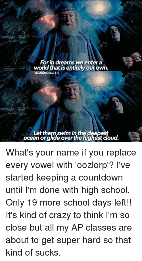 Countdown, Crazy, and Memes: For in dreams we entera  world that is entirelyourown.  GSLUGHORNS IIIG  Let them swim inthe dee  Ocean or glide over the highest cloud. What's your name if you replace every vowel with 'oozlorp'? I've started keeping a countdown until I'm done with high school. Only 19 more school days left!! It's kind of crazy to think I'm so close but all my AP classes are about to get super hard so that kind of sucks.