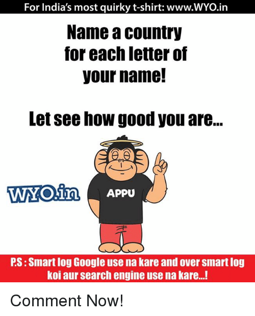Memes, India, and Engineering: For India's most quirky t-shirt: www.WYO.in  Name a country  for each letter of  your name!  Letsee how good you are...  WYO in Appu  PS:Smart log Google use na kare and over Smartlog  koi aur search engine usena kare...! Comment Now!