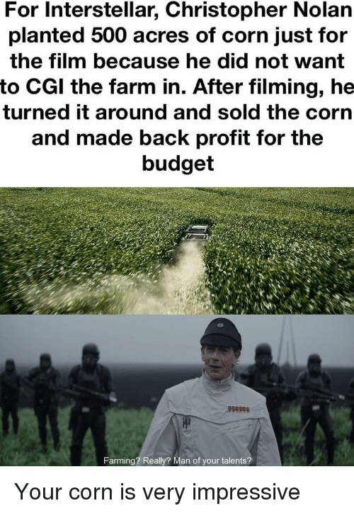 Interstellar: For Interstellar, Christopher Nolarn  planted 500 acres of corn just for  the film because he did not want  to CGl the farm in. After filming, he  turned it around and sold the corn  and made back profit for the  budget  arming? Really? Man of your talents? Your corn is very impressive