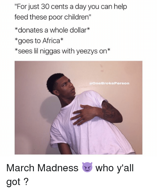 """lil: """"For just 30 cents a day you can help  feed these poor children""""  *donates a whole dollar  *goes to Africa  *sees lil niggas with yeezys on*  One Brooke Person March Madness 😈 who y'all got ?"""