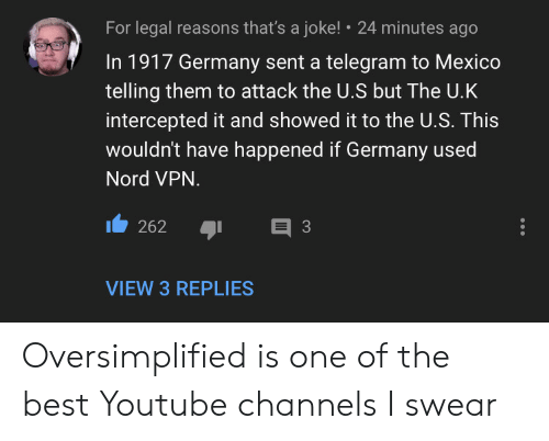 Nord: For legal reasons that's a joke!  24 minutes ago  In 1917 Germany sent a telegram to Mexico  telling them to attack the U.S but The U.K  intercepted it and showed it to the U.S. This  wouldn't have happened if Germany used  Nord VPN.  E 3  262  VIEW 3 REPLIES Oversimplified is one of the best Youtube channels I swear
