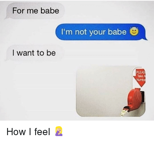 Funny, How, and For: For me babe  I'm not your babe  nA  I want to be  Tako A  Numb How I feel 🤦🏼‍♀️