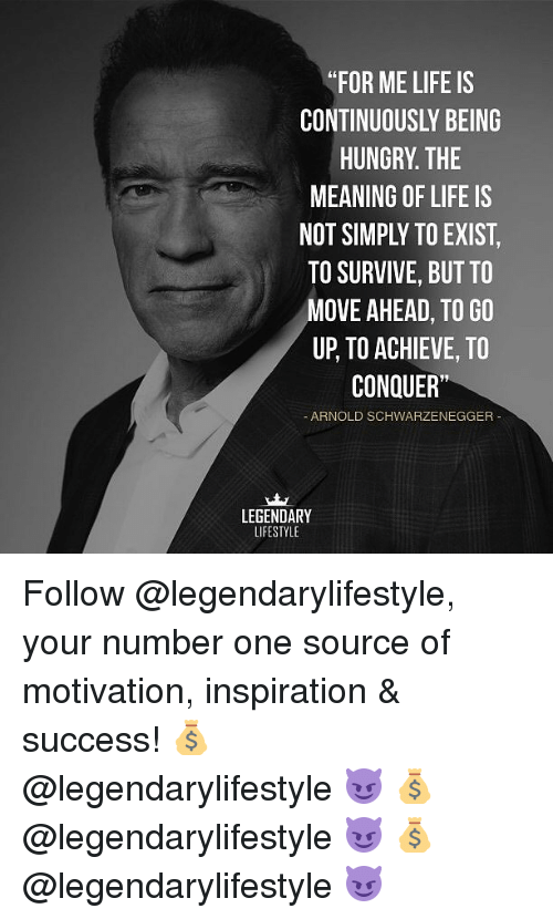 "Arnold Schwarzenegger, Hungry, and Life: ""FOR ME LIFE IS  CONTINUOUSLY BEING  HUNGRY. THE  MEANING OF LIFE IS  NOT SIMPLY TO EXIST  TO SURVIVE, BUT TO  MOVE AHEAD, TO GO  UP, TO ACHIEVE, TO  CONQUER""  - ARNOLD SCHWARZENEGGER  LEGENDARY  LIFESTYLE Follow @legendarylifestyle, your number one source of motivation, inspiration & success! 💰 @legendarylifestyle 😈 💰 @legendarylifestyle 😈 💰 @legendarylifestyle 😈"