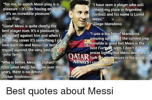 """Diego Maradona: """"For me, to watch Messi play is oa  """"I haue seen a player who will  pleasure - it's like having an orgasm  pleasure it's like having a  inherit my place in Argentine  football and his name is Lionel  it's an incredible pleasure.""""  Lui  is Figo  Messi.""""  Diego Maradona  """"Lionel Messi is quite clearly the  best player ever. It's a pleasure to  pit myself against him and when I  finish my career it's something l c  look back on and know l'ue tested  myself against the very best.  John Terry  """"I was a big fan of Maradona  growing up and of the current crop  Ronaldo is good but Messi is the  best l'vett seen. I don't dish ou  praise lightty but Messi deserves it. l  look for weaknesses in his game and  AIRWAYS t find t  AIRWAYSI canit find them  """"Who is better, Messi or Zlatan?  After what Messi has done over the  years, there is no debate.""""  Zlatan Ibrahimoui  Roy Keane  LiveSoccertV.co Best quotes about Messi"""
