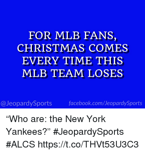 "Christmas, Facebook, and Mlb: FOR MLB FANS,  CHRISTMAS COMES  EVERY TIME THIS  MLB TEAM LOSES  @JeopardySports facebook.com/JeopardySports ""Who are: the New York Yankees?"" #JeopardySports #ALCS https://t.co/THVt53U3C3"