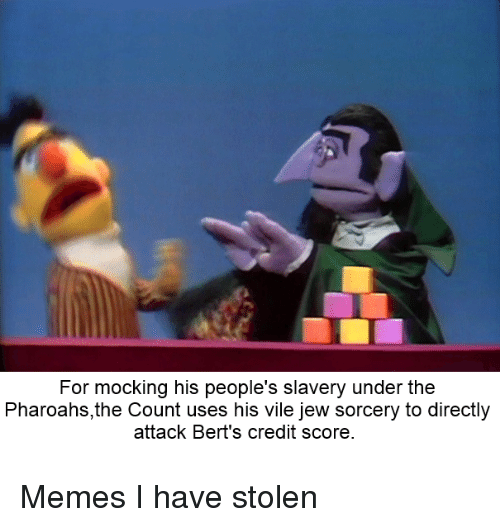 the count: For mocking his people's slavery under the  Pharoahs,the Count uses his vile jew sorcery to directly  attack Bert's credit score Memes I have stolen